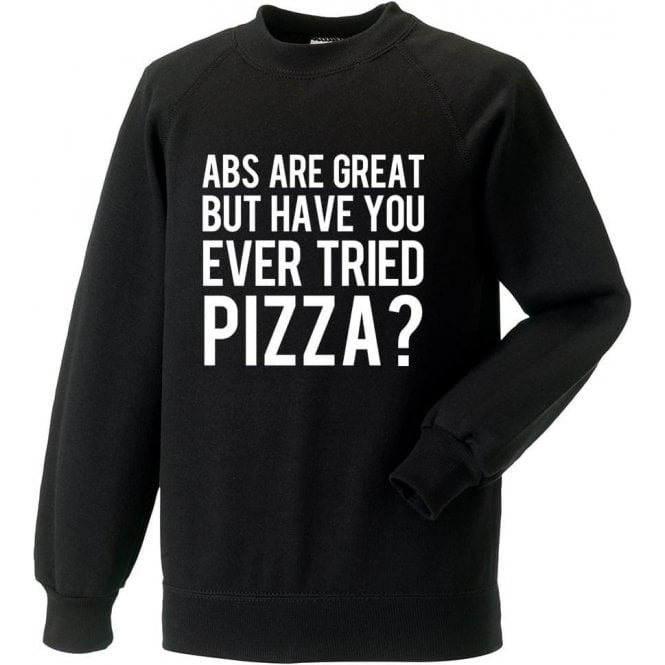 Abs Are Great But Have You Ever Tried Pizza? Sweatshirt