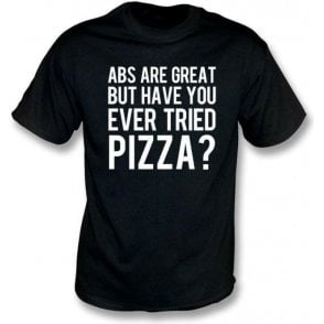 Abs Are Great But Have You Ever Tried Pizza? T-Shirt