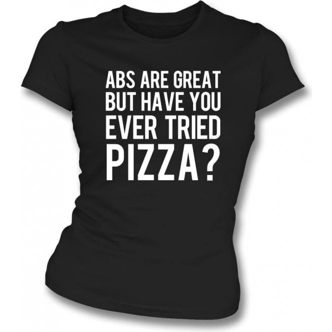 Abs Are Great But Have You Ever Tried Pizza? Womens Slim Fit T-Shirt
