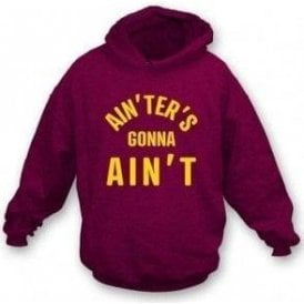 Ain'ters Gonna Ain't Hooded Sweatshirt