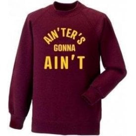 Ain'ters Gonna Ain't Sweatshirt
