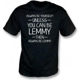 Always Be Yourself - Unless You Can Be Lemmy T-Shirt