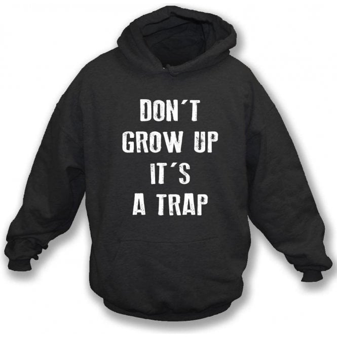 Don't Grow Up, It's A Trap! Hooded Sweatshirt