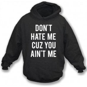Don't Hate me Cuz You Ain't Me Hooded Sweatshirt