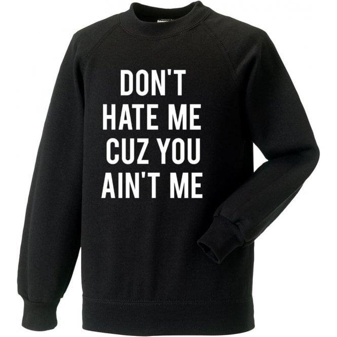 Don't Hate Me Cuz You Ain't Me Sweatshirt