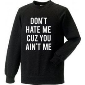 Don't Hate Me Cuz You Ain't Me Sweatshirt