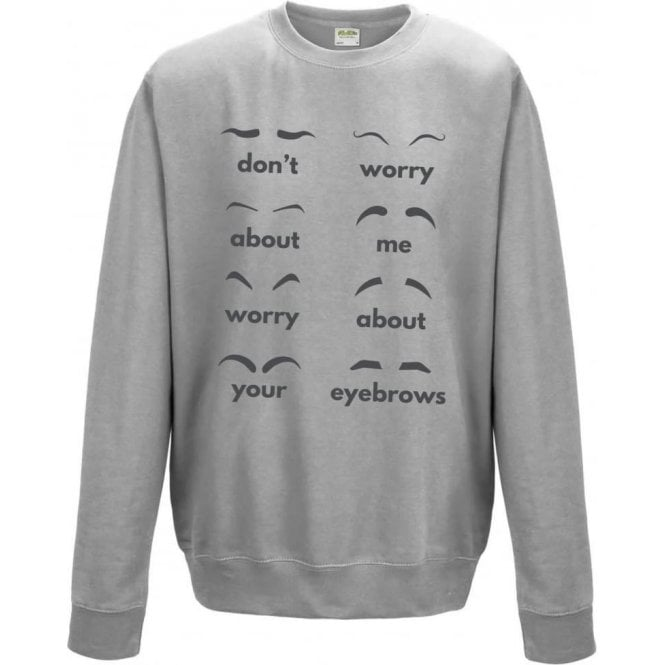 Don't Worry About Me, Worry About Your Eyebrows Sweatshirt