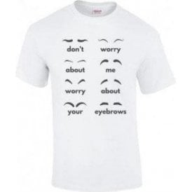 Don't Worry About Me, Worry About Your Eyebrows T-Shirt