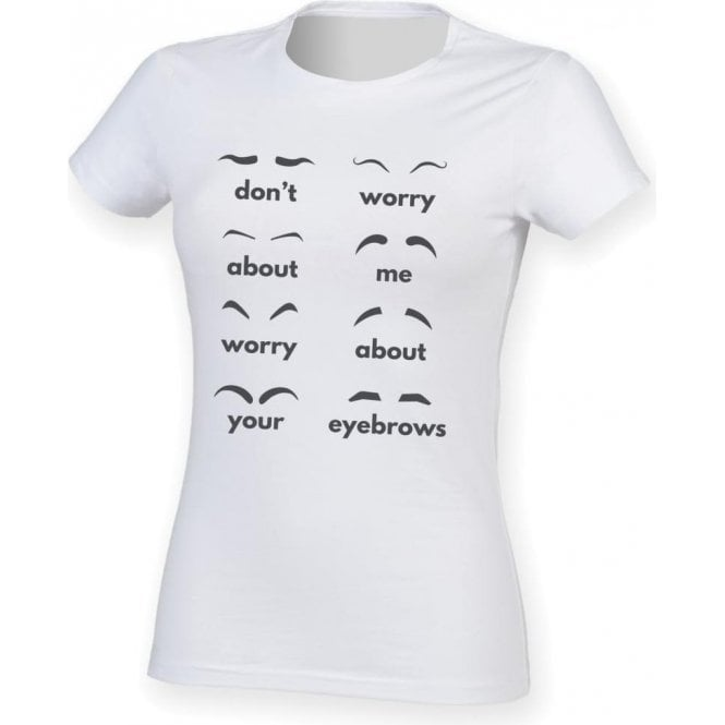 Don't Worry About Me, Worry About Your Eyebrows Womens Slim Fit T-Shirt