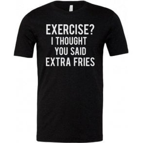 Exercise? I Thought You Said Extra Fries Unisex T-Shirt