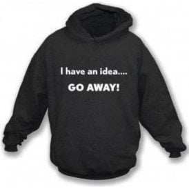 I Have An Idea... Go Away! Hooded Sweatshirt