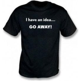 I Have An Idea... Go Away! T-Shirt
