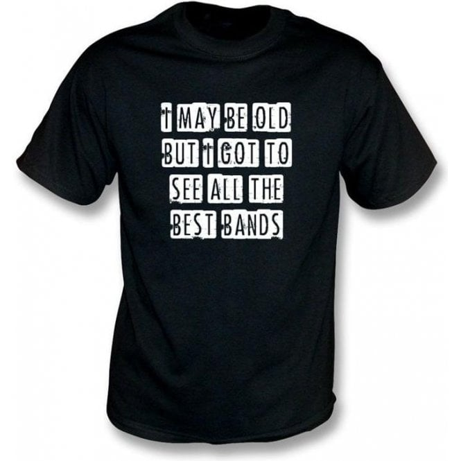 I May Be Old But I Got To See All The Best Bands T-shirt