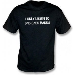 I Only Listen To Unsigned Bands T-shirt