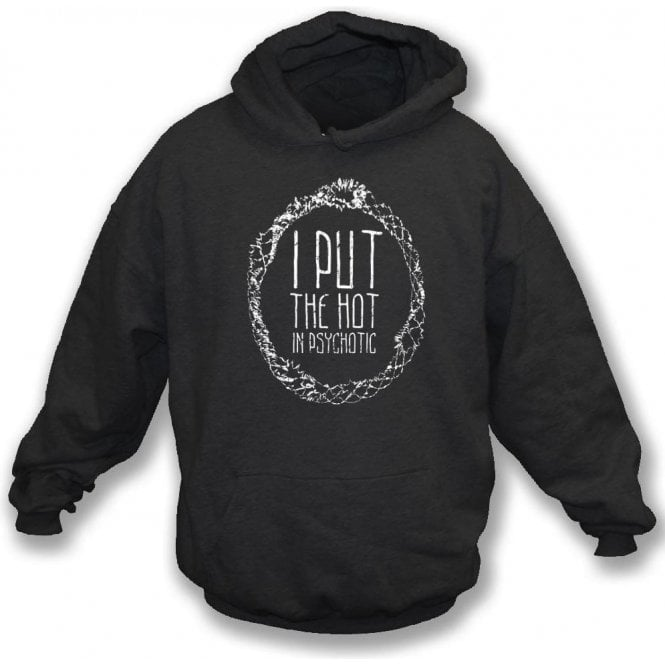 I Put The Hot In Psychotic Hooded Sweatshirt