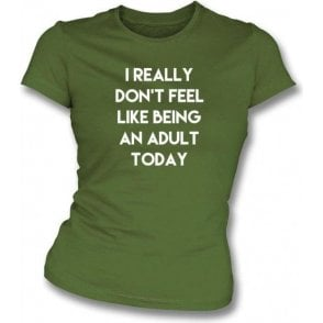 I Really Don't Feel Like Being An Adult Womens Slim Fit T-Shirt