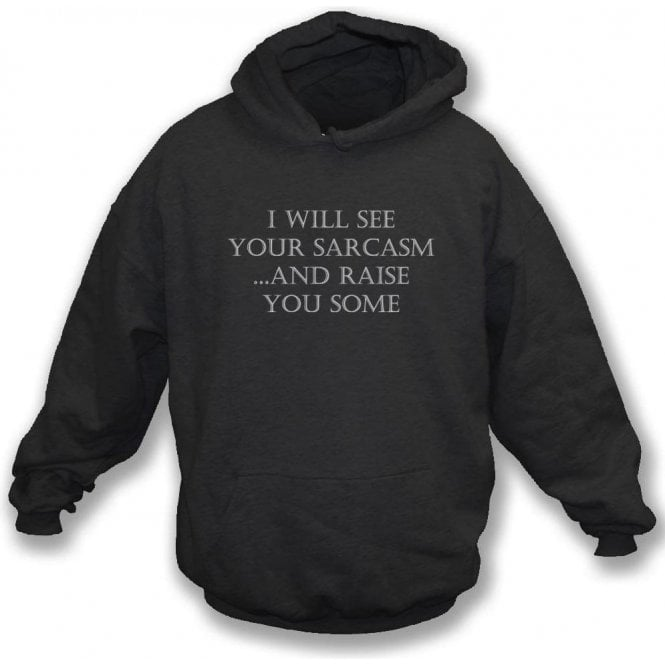 I Will See Your Sarcasm And Raise You Some Hooded Sweatshirt