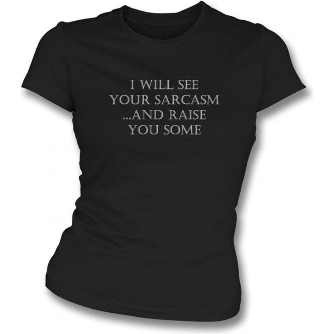 I Will See Your Sarcasm And Raise You Some Womens Slim Fit T-Shirt