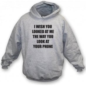I Wish You Looked At Me The Way You Look At Your Phone Hooded Sweatshirt
