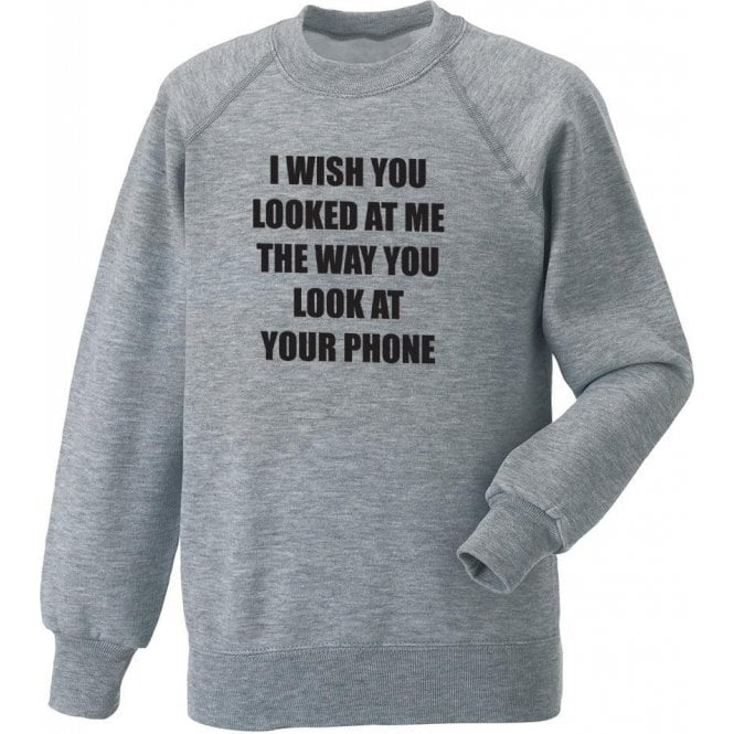 I Wish You Looked At Me The Way You Look At Your Phone Sweatshirt
