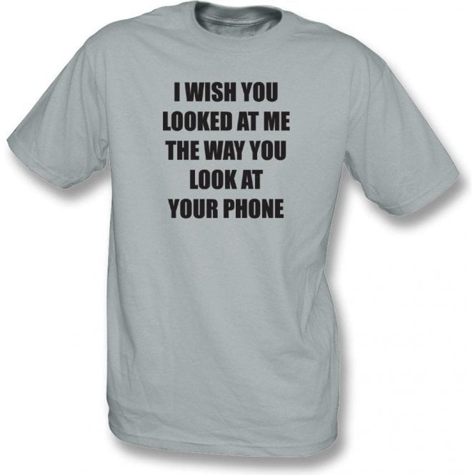 I Wish You Looked At Me The Way You Look At Your Phone T-Shirt