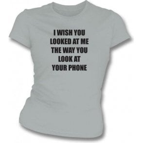 I Wish You Looked At Me The Way You Look At Your Phone Womens Slim Fit T-Shirt