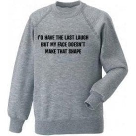 I'd Have The Last Laugh... Sweatshirt
