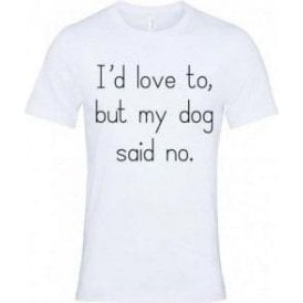 I'd Love To, But My Dog Said No T-Shirt