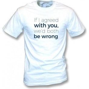 If I Agreed With You We'd Both Be Wrong T-Shirt