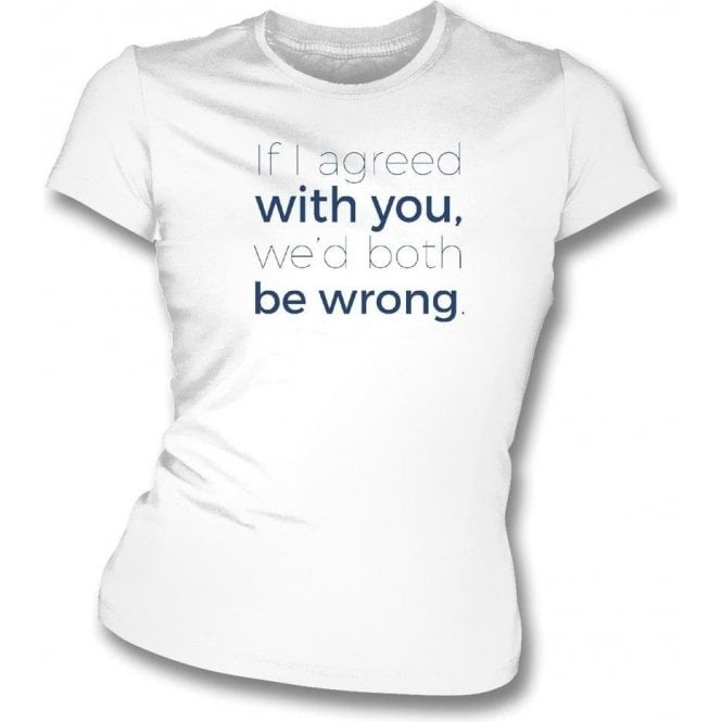If I Agreed With You We'd Both Be Wrong Womens Slim Fit T-Shirt