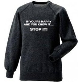 If You're Happy And You Know It... STOP IT! Sweatshirt