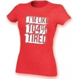 I'm Like 104% Tired Womens Slim Fit T-Shirt