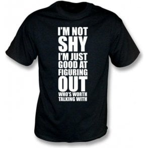 I'm Not Shy, I'm Just Good At Figuring Out Who's Worth Talking With T-Shirt
