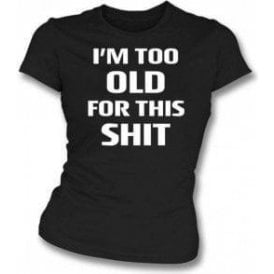 I'm Too Old For This Sh*t Womens Slim Fit T-Shirt
