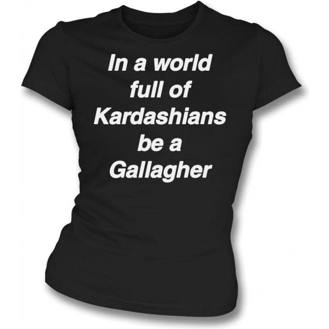 In A World Full Of Kardashians Be A Gallagher Womens Slim Fit T-Shirt