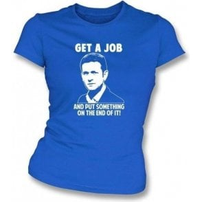Jeremy Kyle - Get a job and put something on the end of it! Womens Slimfit T-shirt