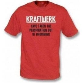 Kraftwerk Have Taken The Perspiration out of Drumming T-shirt