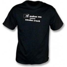 MTV Makes Me Wanna Smoke Crack T-Shirt