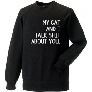 My Cat And I Talk Sh*t About You Sweatshirt