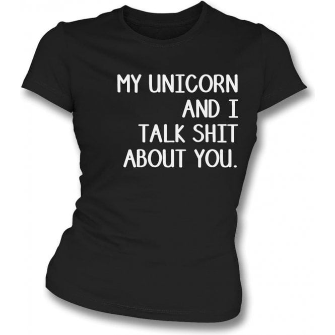 My Unicorn And I Talk Sh*t About You Womens Slim Fit T-Shirt
