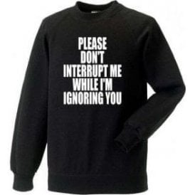 Please Don't Interrupt Me While I'm Ignoring You Sweatshirt