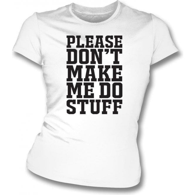 Please Don't Make Me Do Stuff Womens Slim Fit T-Shirt