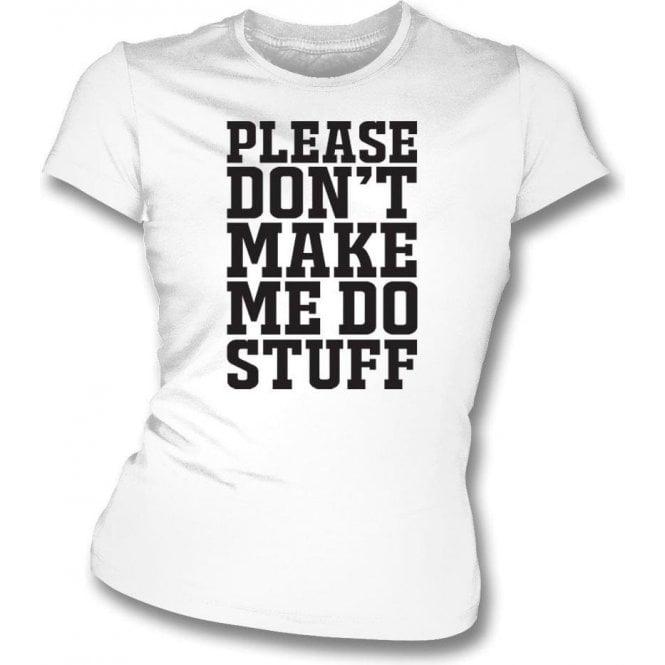 Please Don't Make Me Do Stuff Womens Slim Fit T-Shirt