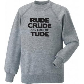 Rude, Crude And Lots Of 'Tude Sweatshirt