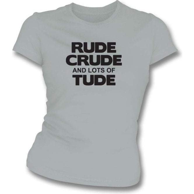 Rude, Crude And Lots Of 'Tude Womens Slim Fit T-Shirt