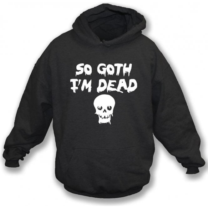 So Goth I'm Dead Hooded Sweatshirt
