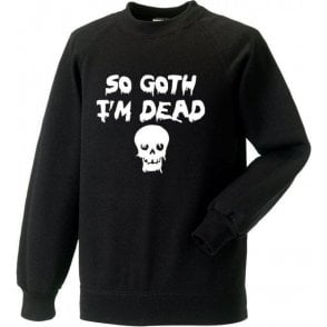 So Goth I'm Dead Sweatshirt