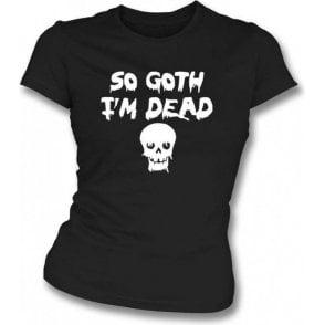 So Goth I'm Dead Womens Slim Fit T-Shirt