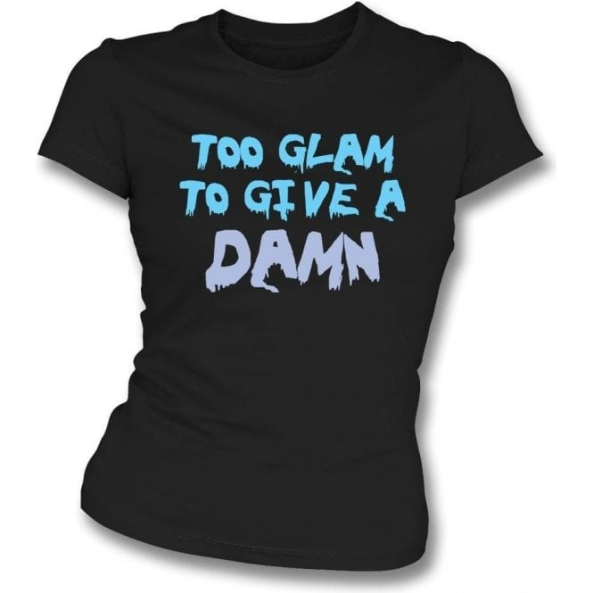 Too Glam To Give A Damn Womens Slim Fit T-Shirt