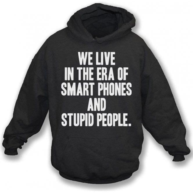 We Live In The Era Of Smart Phones And Stupid People Hooded Sweatshirt